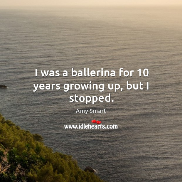 I was a ballerina for 10 years growing up, but I stopped. Amy Smart Picture Quote