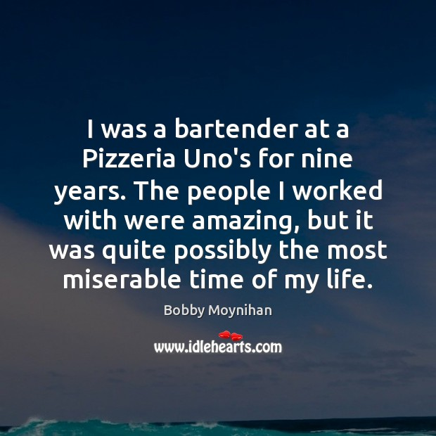 Image, I was a bartender at a Pizzeria Uno's for nine years. The