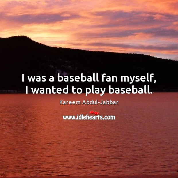 I was a baseball fan myself, I wanted to play baseball. Kareem Abdul-Jabbar Picture Quote