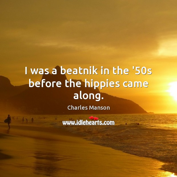I was a beatnik in the '50s before the hippies came along. Charles Manson Picture Quote