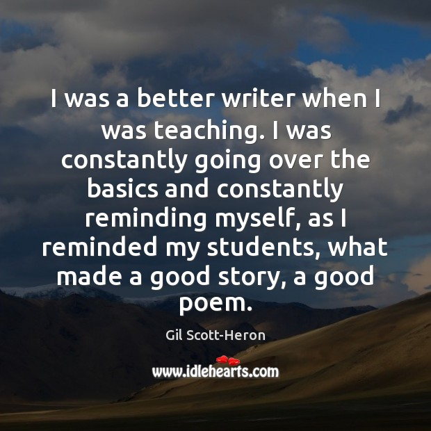 I was a better writer when I was teaching. I was constantly Gil Scott-Heron Picture Quote