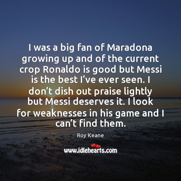 I was a big fan of Maradona growing up and of the Roy Keane Picture Quote