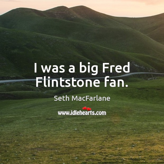 I was a big Fred Flintstone fan. Seth MacFarlane Picture Quote