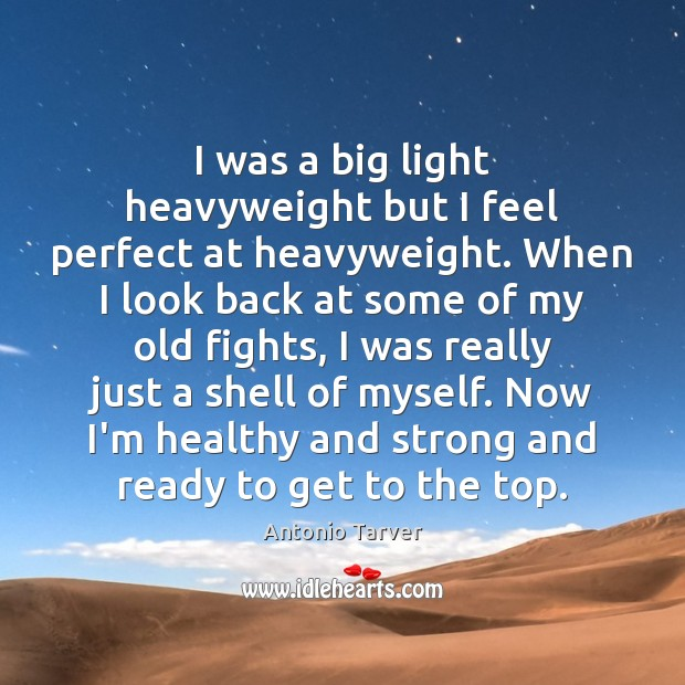 Image, I was a big light heavyweight but I feel perfect at heavyweight.