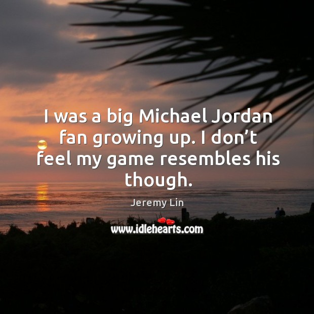 I was a big michael jordan fan growing up. I don't feel my game resembles his though. Image