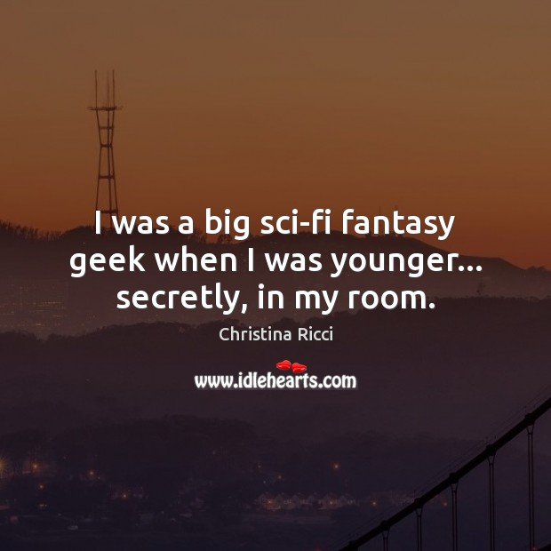 I was a big sci-fi fantasy geek when I was younger… secretly, in my room. Christina Ricci Picture Quote