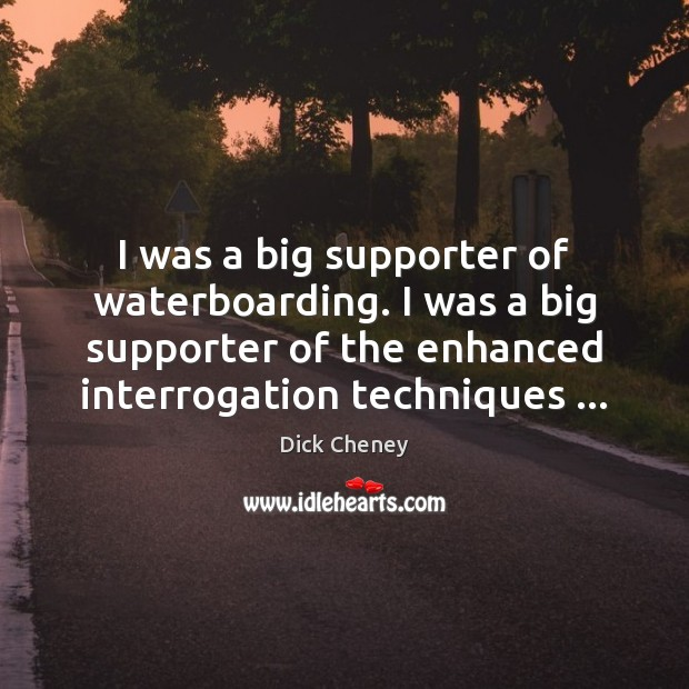 I was a big supporter of waterboarding. I was a big supporter Dick Cheney Picture Quote