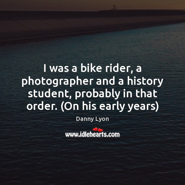 I was a bike rider, a photographer and a history student, probably Image