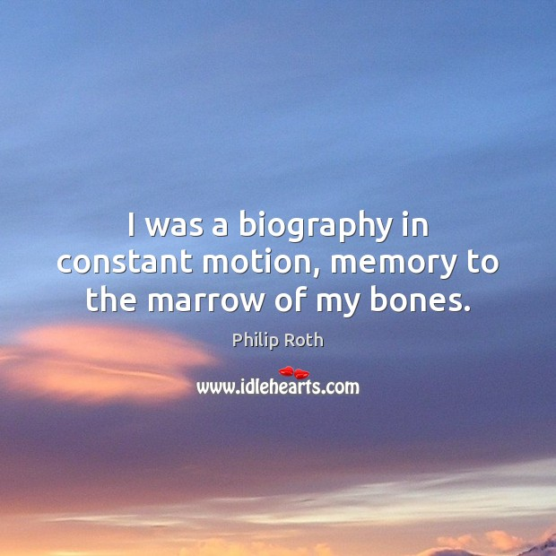 I was a biography in constant motion, memory to the marrow of my bones. Philip Roth Picture Quote