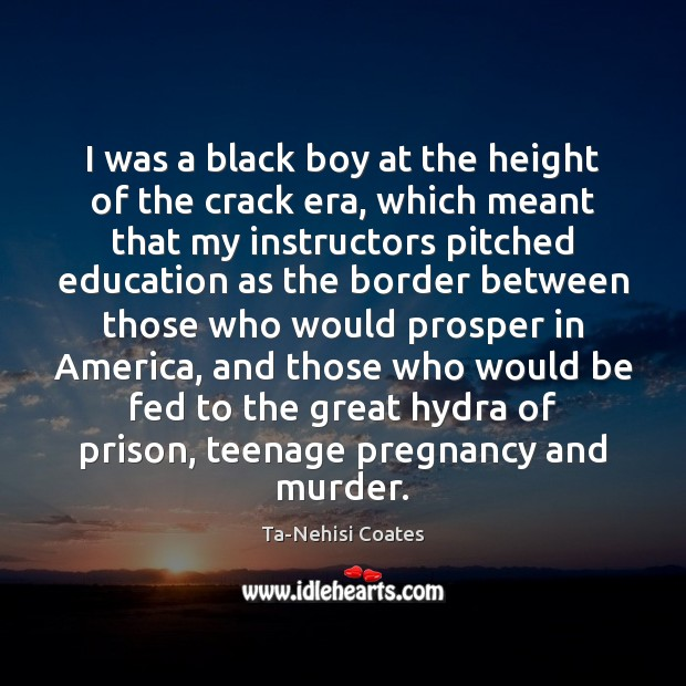 I was a black boy at the height of the crack era, Ta-Nehisi Coates Picture Quote