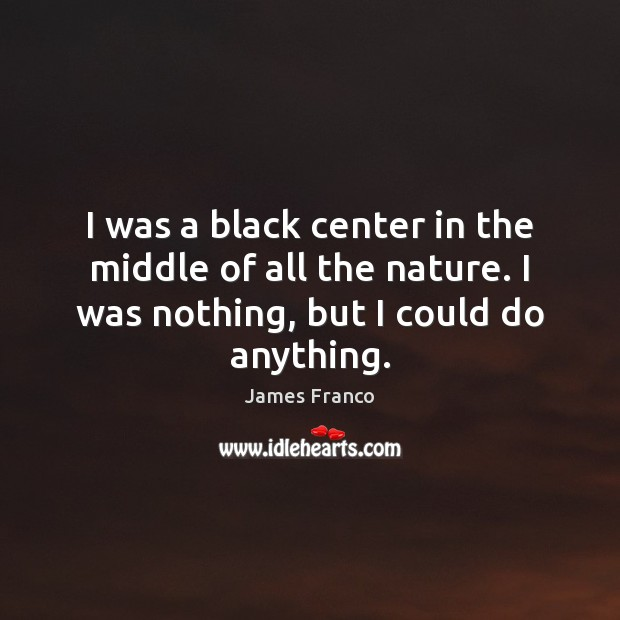 I was a black center in the middle of all the nature. James Franco Picture Quote