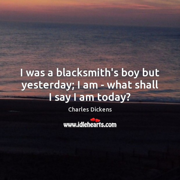 Image, I was a blacksmith's boy but yesterday; I am – what shall I say I am today?