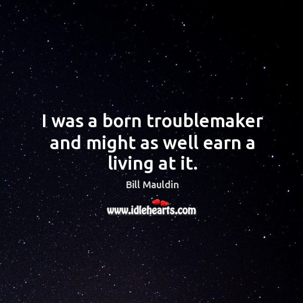 Image, I was a born troublemaker and might as well earn a living at it.