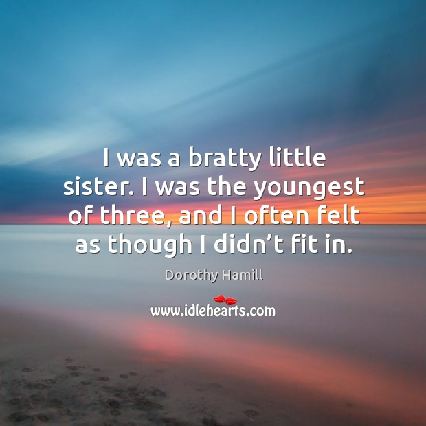 I was a bratty little sister. I was the youngest of three, and I often felt as though I didn't fit in. Image