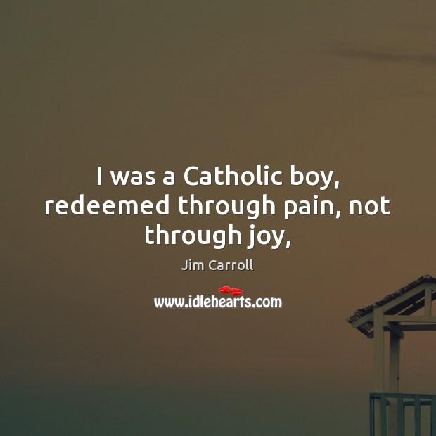 I was a Catholic boy, redeemed through pain, not through joy, Image