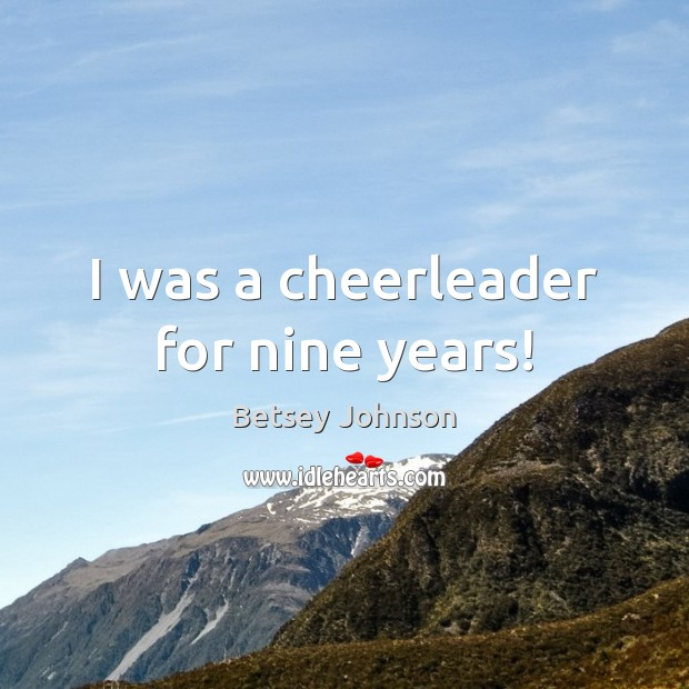 Image, I was a cheerleader for nine years!