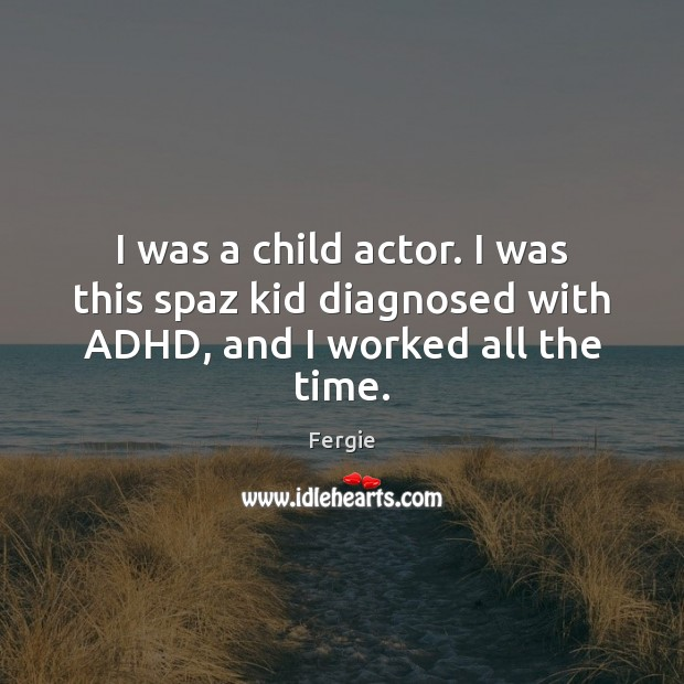 Image, I was a child actor. I was this spaz kid diagnosed with ADHD, and I worked all the time.