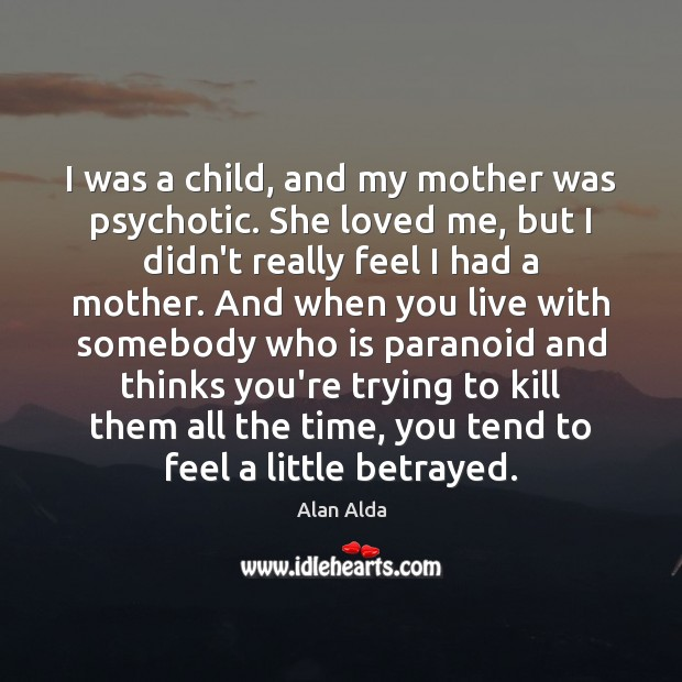 I was a child, and my mother was psychotic. She loved me, Alan Alda Picture Quote