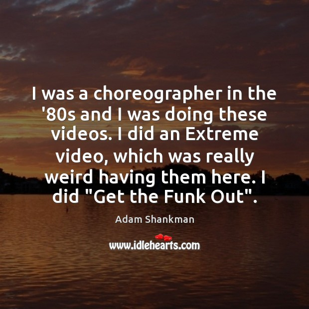 Image, I was a choreographer in the '80s and I was doing
