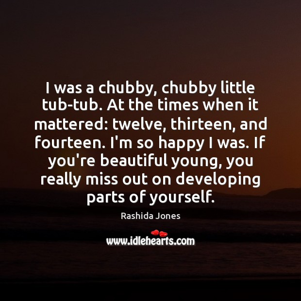 I was a chubby, chubby little tub-tub. At the times when it You're Beautiful Quotes Image