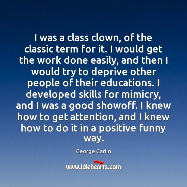 I was a class clown, of the classic term for it. I George Carlin Picture Quote