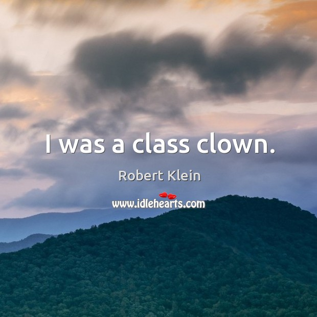 I was a class clown. Robert Klein Picture Quote
