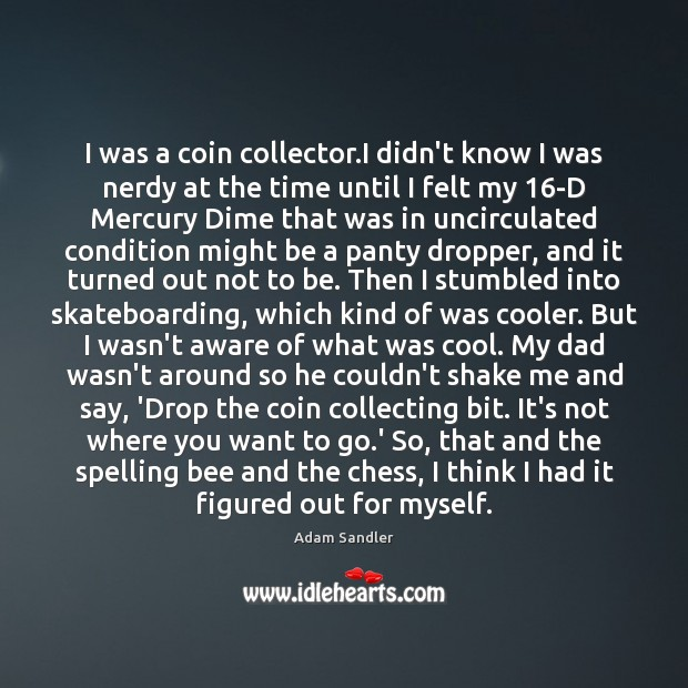 I was a coin collector.I didn't know I was nerdy at Adam Sandler Picture Quote