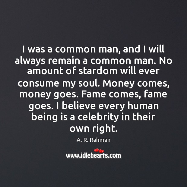 I was a common man, and I will always remain a common A. R. Rahman Picture Quote