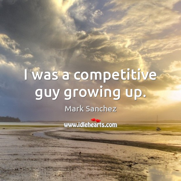 I was a competitive guy growing up. Image