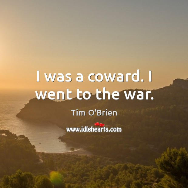 I was a coward. I went to the war. Tim O'Brien Picture Quote