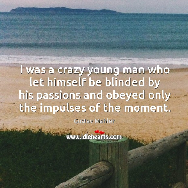 I was a crazy young man who let himself be blinded by his passions and obeyed only the impulses of the moment. Image