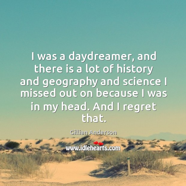 Image, I was a daydreamer, and there is a lot of history and geography and science I missed