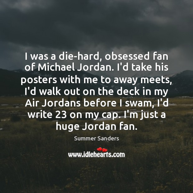 I was a die-hard, obsessed fan of Michael Jordan. I'd take his Summer Sanders Picture Quote