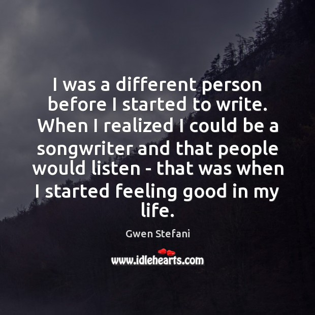 I was a different person before I started to write. When I Gwen Stefani Picture Quote