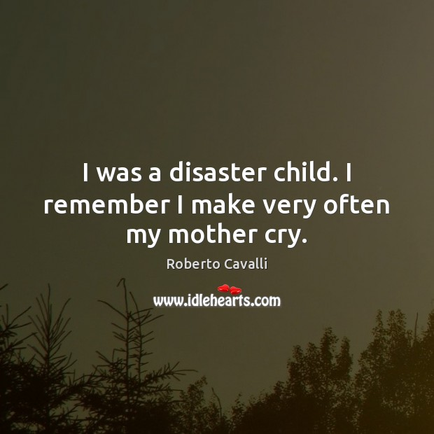 Image, I was a disaster child. I remember I make very often my mother cry.