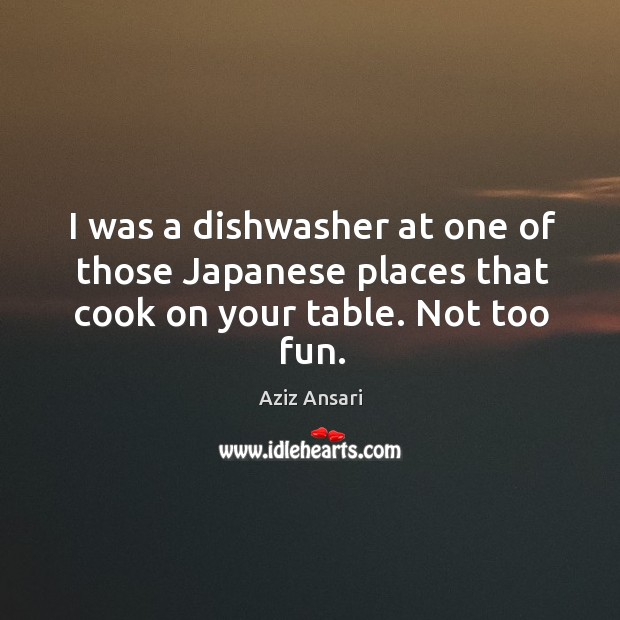 I was a dishwasher at one of those japanese places that cook on your table. Not too fun. Image