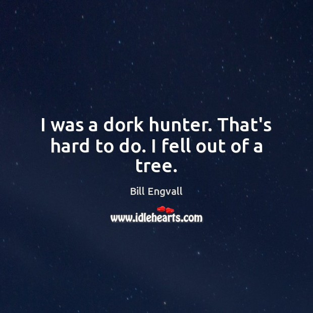 Image, I was a dork hunter. That's hard to do. I fell out of a tree.