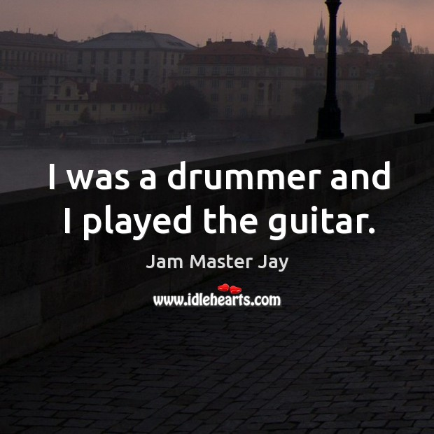 I was a drummer and I played the guitar. Jam Master Jay Picture Quote