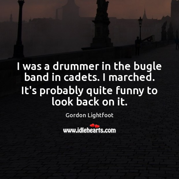 I was a drummer in the bugle band in cadets. I marched. Image