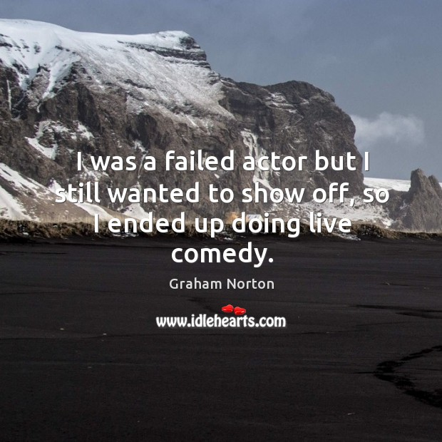I was a failed actor but I still wanted to show off, so I ended up doing live comedy. Graham Norton Picture Quote