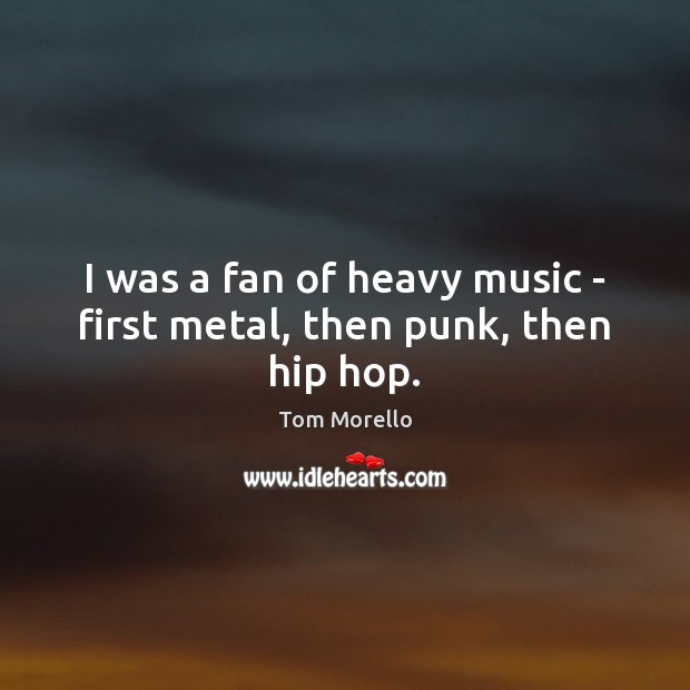 Image, I was a fan of heavy music – first metal, then punk, then hip hop.