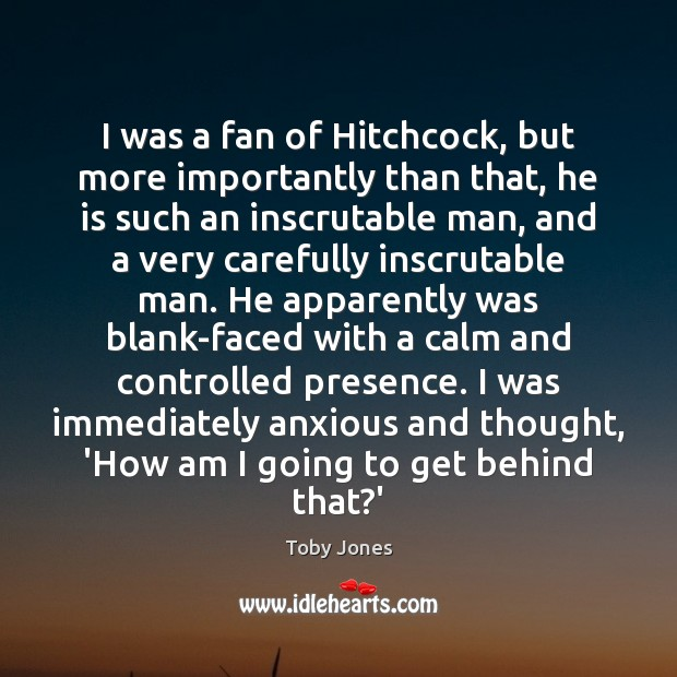 I was a fan of Hitchcock, but more importantly than that, he Image