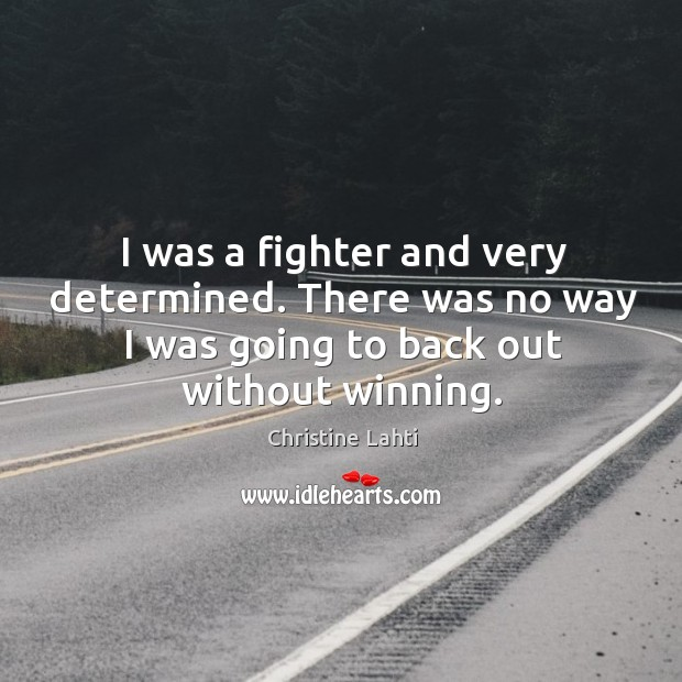 I was a fighter and very determined. There was no way I was going to back out without winning. Image