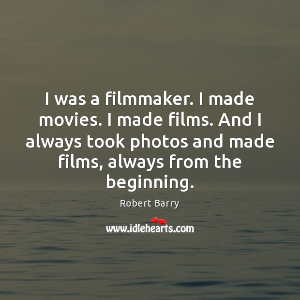 I was a filmmaker. I made movies. I made films. And I Robert Barry Picture Quote
