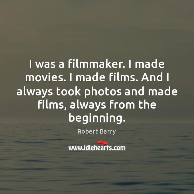 I was a filmmaker. I made movies. I made films. And I Image