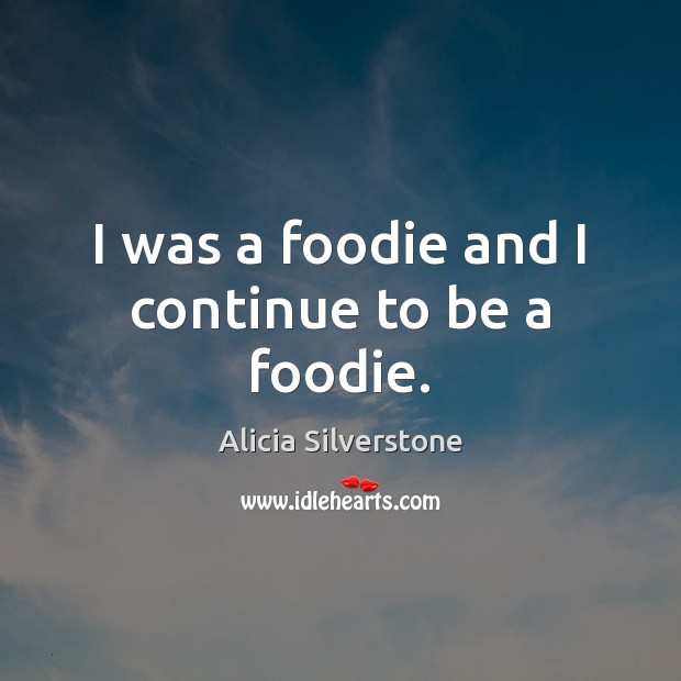 I was a foodie and I continue to be a foodie. Image