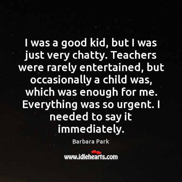 Image, I was a good kid, but I was just very chatty. Teachers
