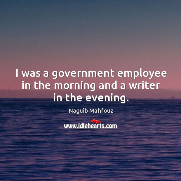 I was a government employee in the morning and a writer in the evening. Naguib Mahfouz Picture Quote
