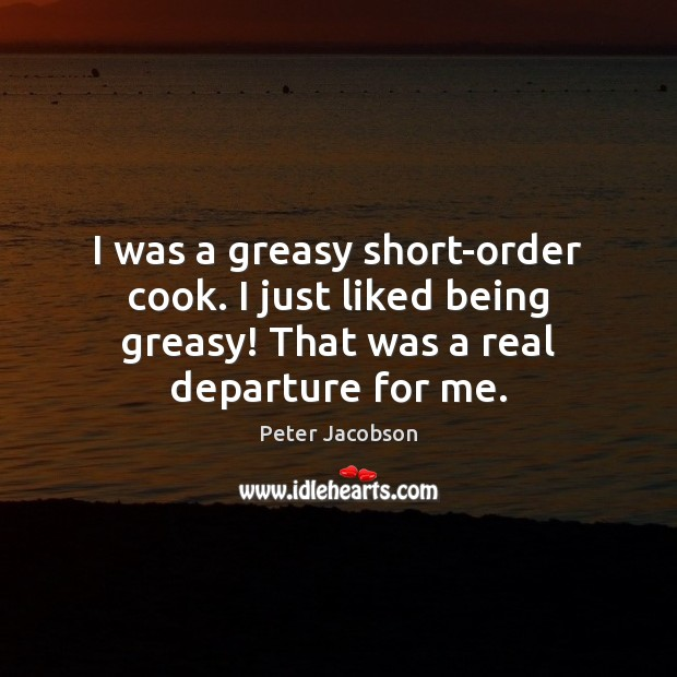 I was a greasy short-order cook. I just liked being greasy! That Peter Jacobson Picture Quote