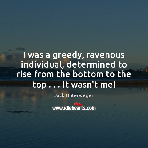 Image, I was a greedy, ravenous individual, determined to rise from the bottom